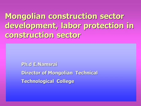 Mongolian construction sector development, labor protection in construction sector Ph.d E.Namsrai Director of Mongolian Technical Technological College.