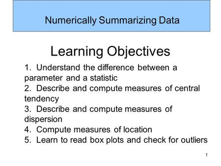 1 Numerically Summarizing Data Learning Objectives 1. Understand the difference between a parameter and a statistic 2. Describe and compute measures of.