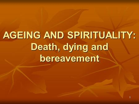 AGEING AND SPIRITUALITY: Death, dying and bereavement 1.