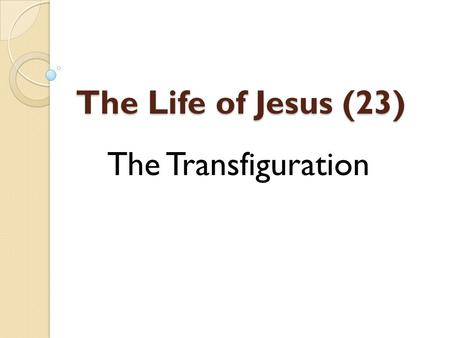 The Life of Jesus (23) The Transfiguration. Background Matt. 17:1-13, Mk 9:1-13, Lk. 9:27-36 After Peter's confession – Matt. 16:16-18 The beginning of.