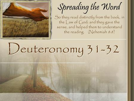 Spreading the Word Deuteronomy 31-32 So they read distinctly from the book, in the Law of God; and they gave the sense, and helped them to understand the.
