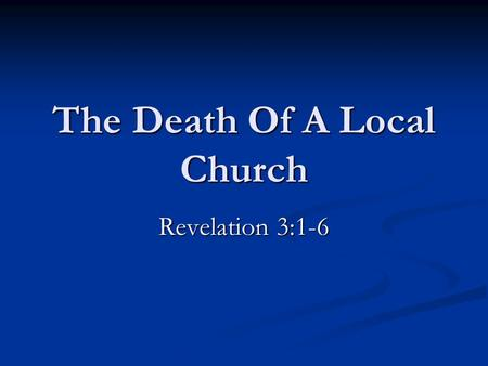 The Death Of A Local Church Revelation 3:1-6. The Lord's Church Will Not Be Destroyed From The Face Of The Earth. God promised and cannot lie. Hebrews.