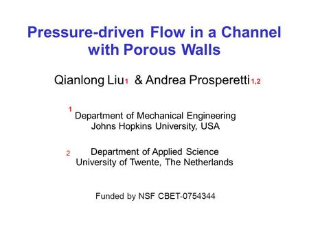 Pressure-driven Flow in a Channel with Porous Walls Funded by NSF CBET-0754344 Qianlong Liu & Andrea Prosperetti 11,2 Department of Mechanical Engineering.