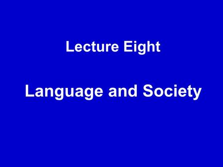 Lecture Eight Language and Society.