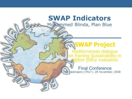 SWAP Project Mediterranean dialogue on framing Sustainability in WAter Policy evaluation Final Conference Valenzano (ITALY), 25 November, 2009 SWAP Indicators.