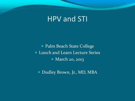 HPV and STI Palm Beach State College Lunch and Learn Lecture Series March 20, 2013 Dudley Brown, Jr., MD, MBA.