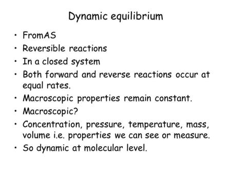 Dynamic equilibrium FromAS Reversible reactions In a closed system Both forward and reverse reactions occur at equal rates. Macroscopic properties remain.