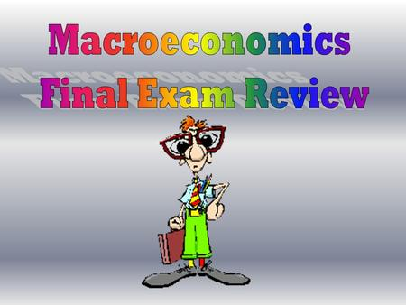 Macroeconomics Final Exam Review.