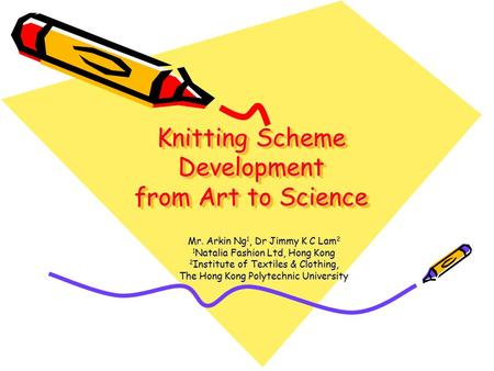 Knitting Scheme Development from Art to Science Mr. Arkin Ng 1, Dr Jimmy K C Lam 2 1 Natalia Fashion Ltd, Hong Kong 2 Institute of Textiles & Clothing,