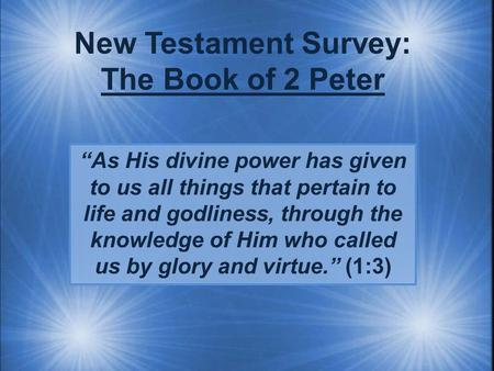 "New Testament Survey: The Book of 2 Peter ""As His divine power has given to us all things that pertain to life and godliness, through the knowledge of."