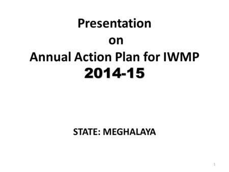 2014-15 Presentation on Annual Action Plan for IWMP 2014-15 STATE: MEGHALAYA 1.