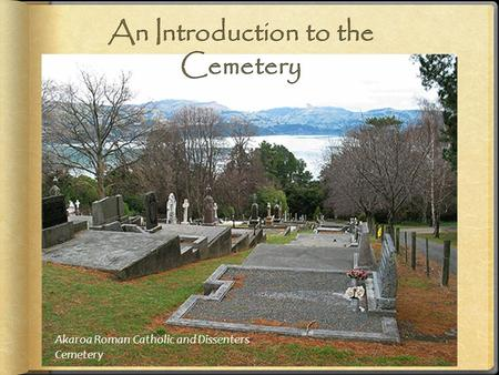 Akaroa Roman Catholic and Dissenters Cemetery. Old cemeteries can be found in almost every older city and town in New Zealand. They are often found in.