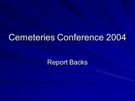 Cemeteries Conference 2004 Report Backs. What is our Core Business Core business To provide land for burials To provide grave sites To perform cremations.