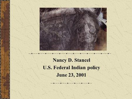 Nancy D. Stancel U.S. Federal Indian policy June 23, 2001.