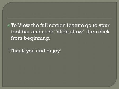 " To View the full screen feature go to your tool bar and click ""slide show"" then click from beginning. Thank you and enjoy!"