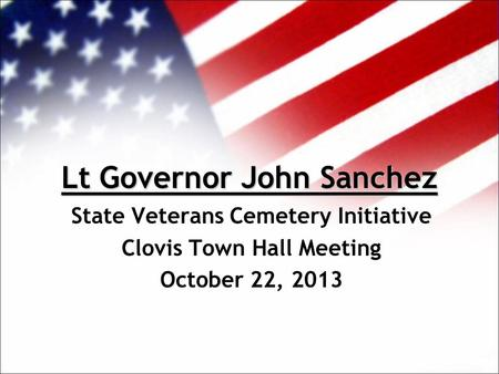 Lt Governor John Sanchez State Veterans Cemetery Initiative Clovis Town Hall Meeting October 22, 2013.