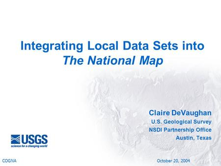 Claire DeVaughan U.S. Geological Survey NSDI Partnership Office Austin, Texas COGNA October 20, 2004 Integrating Local Data Sets into The National Map.