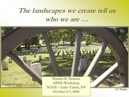 The landscapes we create tell us who we are … Martha B. Sharma APHG Workshop NCGE – Lake Tahoe, NV October 6-7, 2006 NY Times Gettysburg.