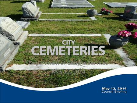 Department of General Services May 12, 2014. Briefing Overview Future vision City owned cemeteries Cemetery responsibilities First steps towards improvement.