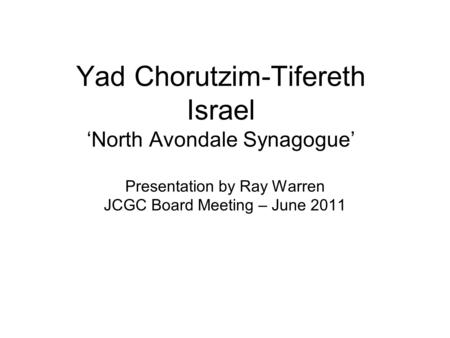 Yad Chorutzim-Tifereth Israel 'North Avondale Synagogue' Presentation by Ray Warren JCGC Board Meeting – June 2011.