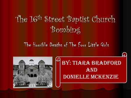 The 16th Street Baptist Church Bombing The Horrible Deaths of The Four Little Girls By: Tiara Bradford and Donielle McKenzie.