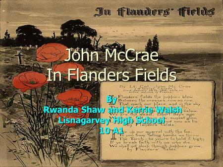 John McCrae In Flanders Fields By Rwanda Shaw and Kerrie Walsh Rwanda Shaw and Kerrie Walsh Lisnagarvey High School 10 A1.