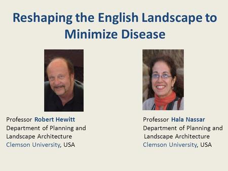 Reshaping the English Landscape to Minimize Disease Professor Robert Hewitt Professor Hala Nassar Department of Planning and Landscape Architecture Clemson.