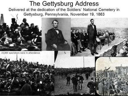 15,000 spectators were in attendance The Gettysburg Address Delivered at the dedication of the Soldiers' National Cemetery in Gettysburg, Pennsylvania,