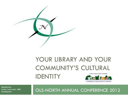 OLS-NORTH ANNUAL CONFERENCE 2012 YOUR LIBRARY AND YOUR COMMUNITY'S CULTURAL IDENTITY Marjatta Asu Service Team Lead – Skills Development.