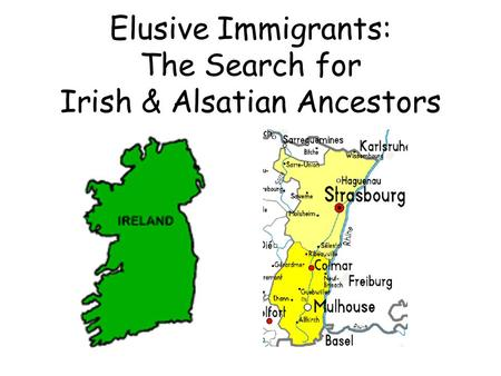 Elusive Immigrants: The Search for Irish & Alsatian Ancestors.