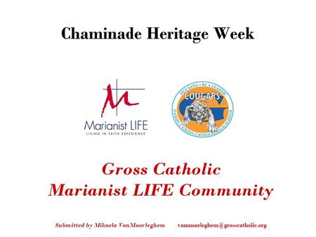 Gross Catholic Marianist LIFE Community Submitted by Mikaela VanMoorleghem Chaminade Heritage Week.