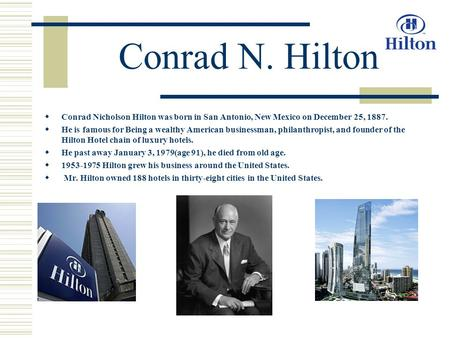 Conrad N. Hilton  Conrad Nicholson Hilton was born in San Antonio, New Mexico on December 25, 1887.  He is famous for Being a wealthy American businessman,