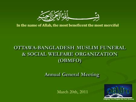 Helping You Prepare the Last Journey Annual General Meeting March 20th, 2011 OTTAWA-BANGLADESH MUSLIM FUNERAL & SOCIAL WELFARE ORGANIZATION (OBMFO) In.