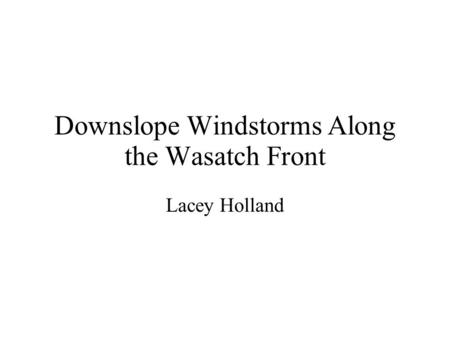 Downslope Windstorms Along the Wasatch Front Lacey Holland.