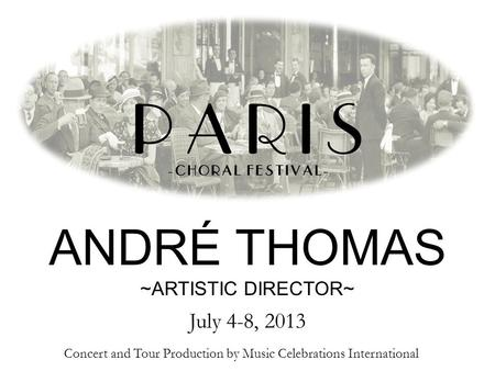 Concert and Tour Production by Music Celebrations International ANDRÉ THOMAS ~ARTISTIC DIRECTOR~ July 4-8, 2013.