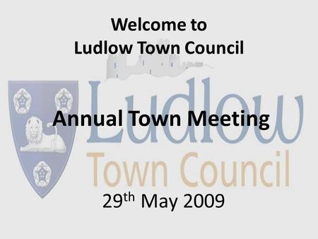 Welcome to Ludlow Town Council Annual Town Meeting 29 th May 2009.