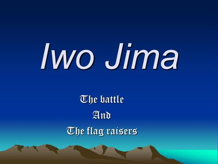 Iwo Jima The battle And The flag raisers. The battle One hundred thousand men fighting for an island one third the size of Manhattan. One hundred thousand.