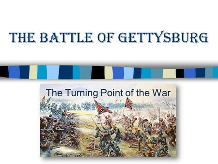 The Battle of Gettysburg The Turning Point of the War.