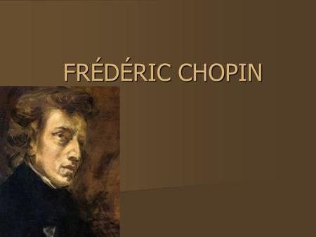 FRÉDÉRIC CHOPIN. When and where was Fr é d é ric born? Frédéric Chopin was born on 1 March 1810 in Żelazowa Wola. Frédéric Chopin was born on 1 March.