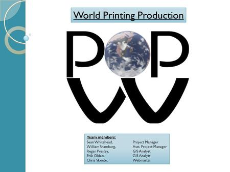 World Printing Production Team members: Sean Whitehead,Project Manager William Shamburg,Asst. Project Manager Regan Presley,GIS Analyst Erik Olden,GIS.