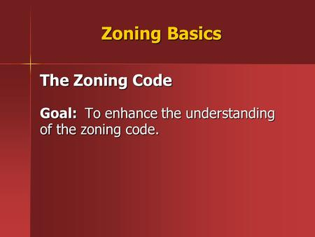 Zoning Basics The Zoning Code Goal: To enhance the understanding of the zoning code.