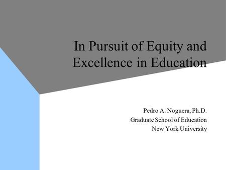 In Pursuit of Equity and Excellence in Education Pedro A. Noguera, Ph.D. Graduate School of Education New York University Pedro A. Noguera, Ph.D. Graduate.