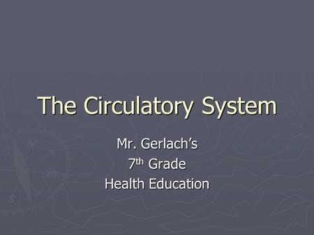 The Circulatory System Mr. Gerlach's 7 th Grade Health Education.