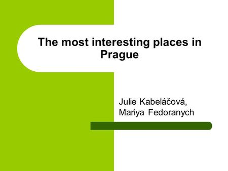 The most interesting places in Prague Julie Kabeláčová, Mariya Fedoranych.