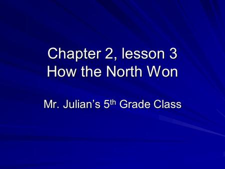 Chapter 2, lesson 3 How the North Won Mr. Julian's 5 th Grade Class.