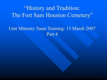 """History and Tradition: The Fort Sam Houston Cemetery"" Unit Ministry Team Training: 15 March 2007 Part 4."