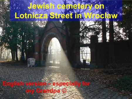 Jewish cemetery on Lotnicza Street in Wroclaw English version – especially for my Grandpa.