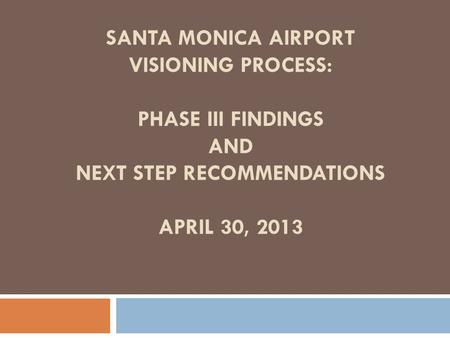 SANTA MONICA AIRPORT VISIONING PROCESS: PHASE III FINDINGS AND NEXT STEP RECOMMENDATIONS APRIL 30, 2013.