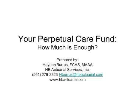Your Perpetual Care Fund: How Much is Enough? Prepared by: Hayden Burrus, FCAS, MAAA HB Actuarial Services, Inc. (561)