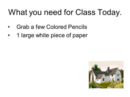 What you need for Class Today. Grab a few Colored Pencils 1 large white piece of paper.